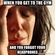 Crying lady - When you get to the gym And you forgot your headphones