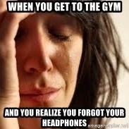 Crying lady - When you get to the gym And you realize you forgot your headphones