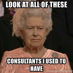 Unhappy Queen - look at all of these consultants i used to have