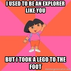 Noob Explorer Dora - I used to be an explorer like you  but i took a lego to the foot