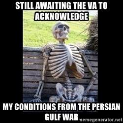 Still Waiting - Still Awaiting the VA to acknowledge  my conditions from the Persian Gulf War