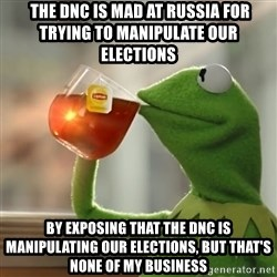Kermit The Frog Drinking Tea -  The DNC is mad at Russia for trying to manipulate our elections  by exposing that the DNC is manipulating our elections, but that's none of my business
