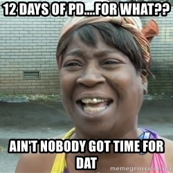 Ain`t nobody got time fot dat - 12 DAYS OF PD....FOR WHAT?? AIN'T NOBODY GOT TIME FOR DAT
