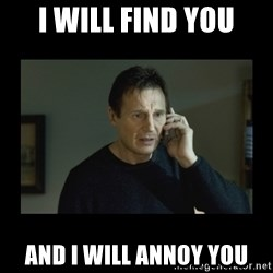 I will find you and kill you - I will find you and I will annoy you