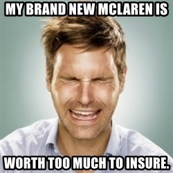 First World Problems Man - my brand new mclaren is  worth too much to insure.