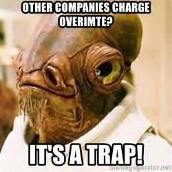 Ackbar - Other Companies charge overimte? It's a trap!