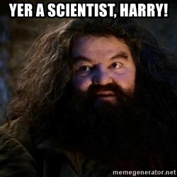 Yer A Wizard Harry Hagrid - Yer a scientist, harry!