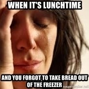 Crying lady - When it's lunchtime and you forgot to take bread out of the freezer