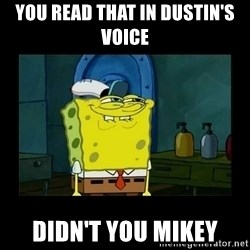 didnt you squidward - You read that in Dustin's voice Didn't you Mikey