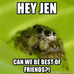 The Spider Bro - Hey Jen Can we be best of friends?!