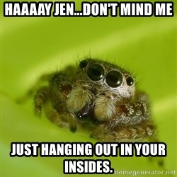 The Spider Bro - HAAAAY JEN...Don't mind me Just hanging out in your insides.