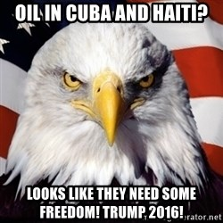Freedom Eagle  - oil in cuba and haiti? looks like they need some freedom! trump 2016!