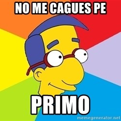 Milhouse - no me cagues pe  primo