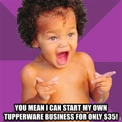 Baby $wag -  You mean I can start my own Tupperware business for only $35!