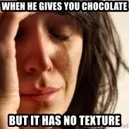 Crying lady - When he gives you chocolate but it has no texture