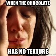 Crying lady - When the chocolate has no texture