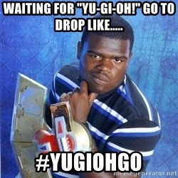 "yugioh - Waiting For ""Yu-Gi-Oh!"" Go To Drop Like..... #YuGiOhGo"