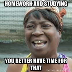 Ain`t nobody got time fot dat - Homework and Studying you better have time for that