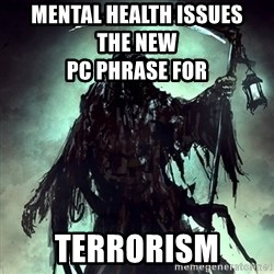 Grim Reaper - MENTAL HEALTH ISSUES            THE NEW                                            PC PHRASE FOR TERRORISM