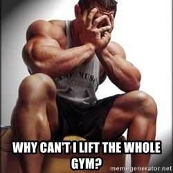 Fit Guy Problems -  Why can't i lift the whole gym?