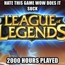 League of legends - hate this game wow does it suck 2000 hours played