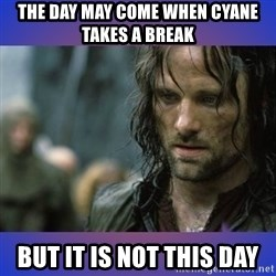 but it is not this day - The day may come when Cyane takes a break But it is not this day