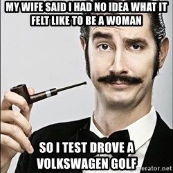 Rich Guy - my wife said i had no idea what it felt like to be a woman So I Test drove a Volkswagen golf