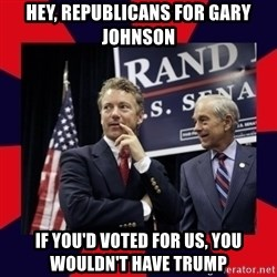 Rand Paul - Hey, Republicans for Gary Johnson If you'd voted for us, you wouldn't have Trump