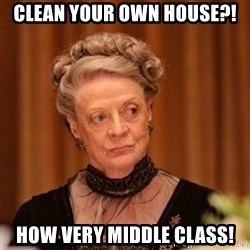 Dowager Countess of Grantham - Clean your own house?! How very middle class!