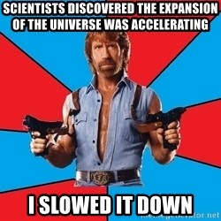 Chuck Norris  - Scientists discovered the expansion of the universe was accelerating I slowed it down