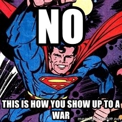 Badass Superman - NO  THIS IS HOW YOU SHOW UP TO A WAR