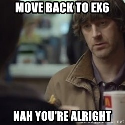 nah you're alright - Move back to EX6 nah you're alright