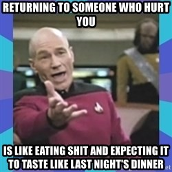 what  the fuck is this shit? - returning to someone who hurt you is like eating shit and expecting it to taste like last night's dinner