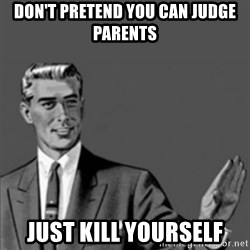 Correction Guy - Don't pretend you can judge parents JUST KILL YOURSELF