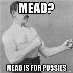 Overly Manly Man, man - MEAD? Mead is for pussies