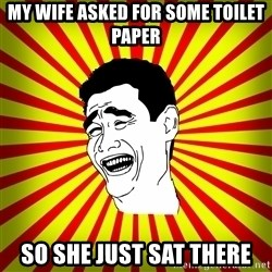 Yao Ming trollface - MY WIFE ASKED FOR SOME TOILET PAPER SO SHE JUST SAT THERE
