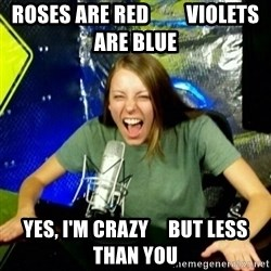 Unfunny/Uninformed Podcast Girl - roses are red         violets are blue yes, i'm crazy     but less than you