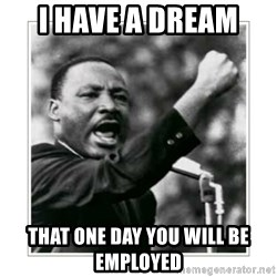 I HAVE A DREAM - I have a dream  that one day you will be employed