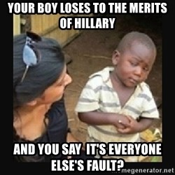 African little boy - Your boy loses to the merits of Hillary  and you say  it's everyone else's fault?