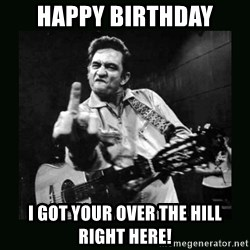 Johnny Cash - Happy Birthday I got your over the hill right here!