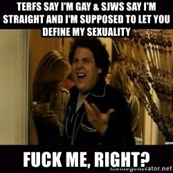 fuck me right jonah hill - terfs say i'm gay & sjws say i'm straight and i'm supposed to let you define my sexuality Fuck me, right?