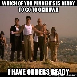 Blood in blood out - Which of you pendejo's is ready to go to Okinawa  I have orders ready