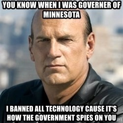 Jesse Ventura - You know when I was governer of minnesota I banned all technology cause it's how the government spies on you