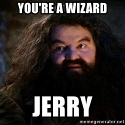 Yer A Wizard Harry Hagrid - you're a wizard Jerry