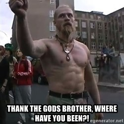 Techno Viking -  thank the gods brother, where have you been?!
