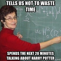 drunk Teacher - tells us not to waste time spends the next 20 minutes talking about harry potter