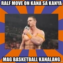 John cena be like you got a big ass dick - Ralf Move ON Kana sa kanya Mag BasketBall kanalang