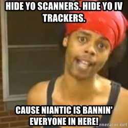 Bed Intruder - Hide yo scanners. Hide yo IV trackers.  Cause Niantic is bannin' everyone in here!