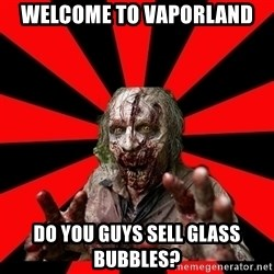 Zombie - Welcome to Vaporland DO YOU GUYS SELL GLASS BUBBLES?
