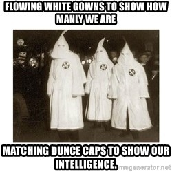kkk - Flowing white gowns to show how manly we are matching dunce caps to show our intelligence.